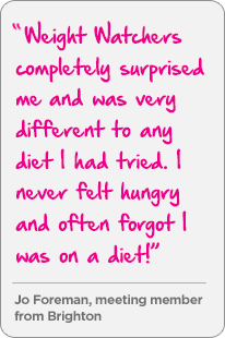 Weight Watchers completely surprised me and was very different to any diet I had tried. I never felt hungry and often forgot I was on a diet! - Jo Foreman, meeting member from Brighton
